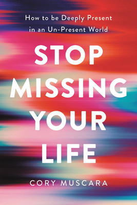 Stop Missing Your Life by Cory Muscara